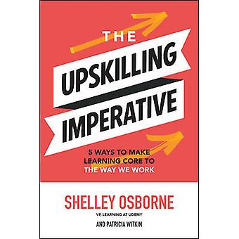 The Upskilling Imperative 5 Ways to Make Learning Core to the Way We Work BUSINESS BOOKS