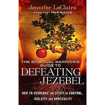 The Spiritual Warrior's Guide to Defeating Jezebel - How to Overcome t