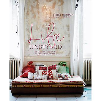 Life Unstyled - How to Embrace Imperfection and Create a Home You Love
