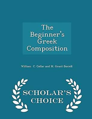 The Beginners Greek Composition  Scholars Choice Edition by C. Collar and M. Grant Daniell & William