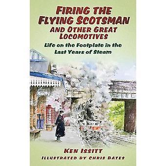 Feuern der Flying Scotsman and Other Great Locomotives Life on the Footplate in the Last Years of Steam von Ken Issitt & Illustriert von Chris Bates
