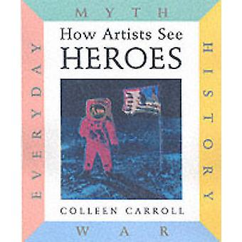 How Artists See Heroes - Myth - History - War - Everyday by Colleen Ca