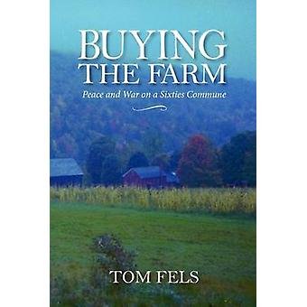 Buying the Farm - Peace and War on a Sixties Commune by Tom Fels - 978