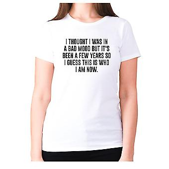 Womens funny t-shirt slogan tee ladies novelty humour - I thought I was in a bad mood but it's been a few years so I guess this is who I am now
