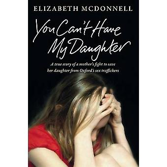 You Cant Have My Daughter A true story of a mothers desperate fight to save her daughter from Oxfords sex traffickers. by McDonnell & Elizabeth