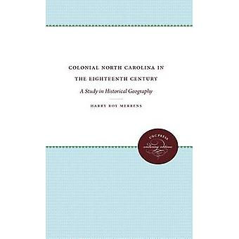 Colonial North Carolina in the Eighteenth Century A Study in Historical Geography by Merrens & Harry Roy