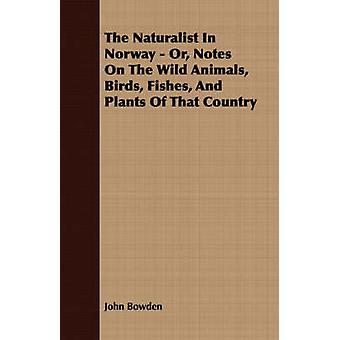The Naturalist In Norway  Or Notes On The Wild Animals Birds Fishes And Plants Of That Country by Bowden & John