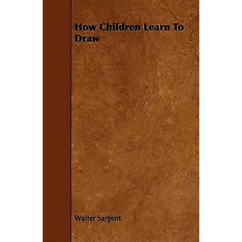 How Children Learn To Draw by Sargent & Walter