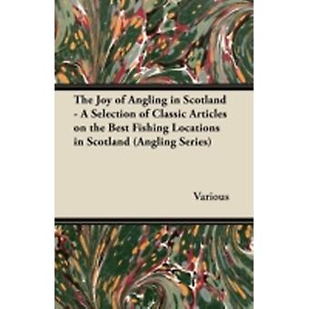 The Joy of Angling in Scotland  A Selection of Classic Articles on the Best Fishing Locations in Scotland Angling Series by Various