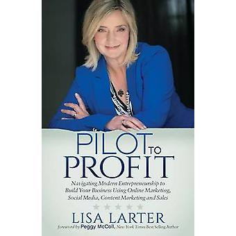 Pilot to Profit Navigating Modern Entrepreneurship to Build Your Business Using Online Marketing Social Media Content Marketing and by Larter & Lisa