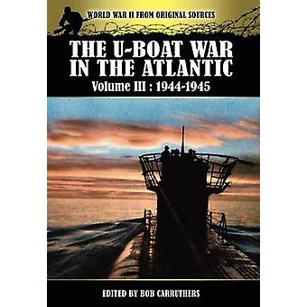 The Uboat War In The Atlantic Volume 3 19441945 by Carruthers & Bob