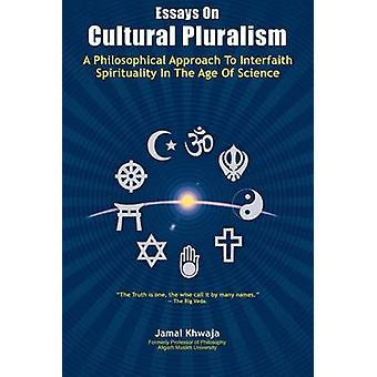 Essays On Cultural Pluralism A Philosophical Approach To Interfaith Spirituality In The Age Of Science by Khwaja & Jamal