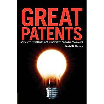 Great Patents Advanced Strategies for Innovative Growth Companies by Orange & David B.
