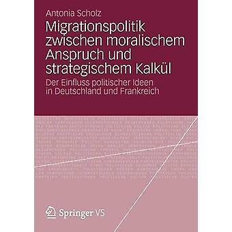 Migrationspolitik zwischen moralischem Anspruch und strategischem Kalkl  Der Einfluss politischer Ideen in Deutschland und Frankreich by Scholz & Antonia