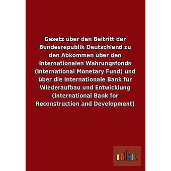 Gesetz ber den Beitritt der Bundesrepublik Deutschland zu den Abkommen ber den Internationalen Whrungsfonds International Monetary Fund und ber die Internationale Bank fr Wiederaufbau und by ohne Autor