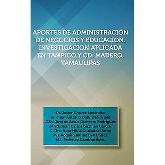 Aportes de Administracion de Negocios y Educacion. Investigacion Aplicada En Tampico y CD. Madero Tamaulipas Dr. Javier Chavez Melendez Dr. Juan an by Melendez & Dr Javier Chavez