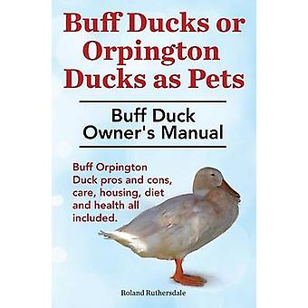 Buff Ducks or Buff Orpington Ducks as Pets. Buff Duck Owners Manual. Buff Orpington Duck Pros and Cons Care Housing Diet and Health All Included. by Ruthersdale & Roland