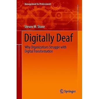 Digitally Deaf - Why Organizations Struggle with Digital Transformatio