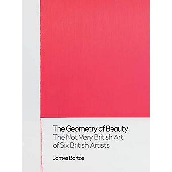 The Geometry of Beauty - The Not Very British Art of Six British Artis