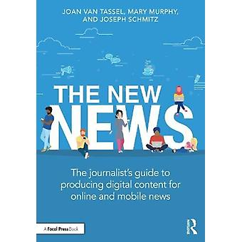 The New News  The Journalists Guide to Producing Digital Content for Online amp Mobile News by Joan Van Tassel & Mary Murphy & Joseph Schmitz