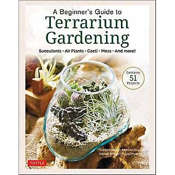 A Beginner's Guide to Terrarium Gardening Succulents Air Plants Cacti Moss and More Contains 51 Projects Succulents Air Plants Cacti Moss and More Contains 52 Projects