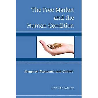 The Free Market and the Human Condition  Essays on Economics and Culture by Edited by Lee Trepanier