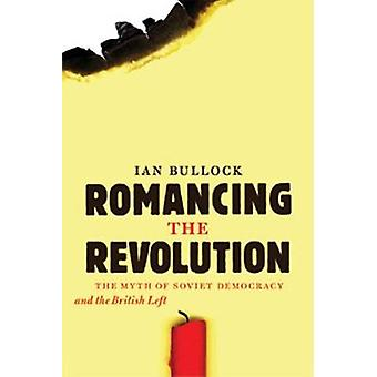 Romancing the Revolution - The Myth of Soviet Democracy and the Britis