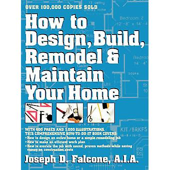 How to Design Build Remodel and Maintain Your Home by Falcone & Joseph D.