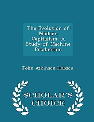 The Evolution of Modern Capitalism. A Study of Machine Production  Scholars Choice Edition by Hobson & John Atkinson