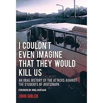 I Couldn't Even Imagine That They Would Kill Us - An Oral History of t