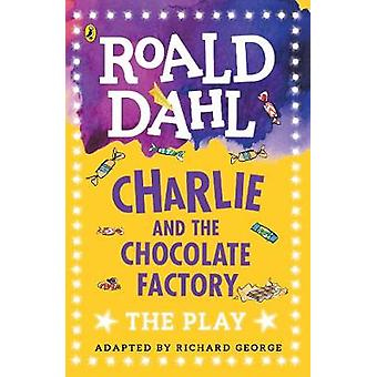 Charlie and the Chocolate Factory  The Play by Adapted by Richard R George & Roald Dahl
