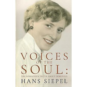 Voices of the Soul  The Forgotten Truth about Dementia by Hans Siepel