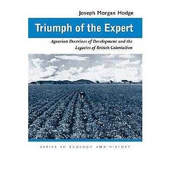 Triumph of the Expert  Agrarian Doctrines of Development and the Legacies of British Colonialism by Joseph Morgan Hodge