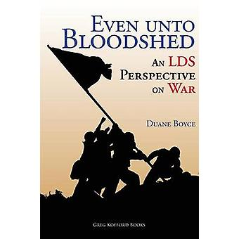 Even unto Bloodshed An LDS Perspective on War by Boyce & Duane