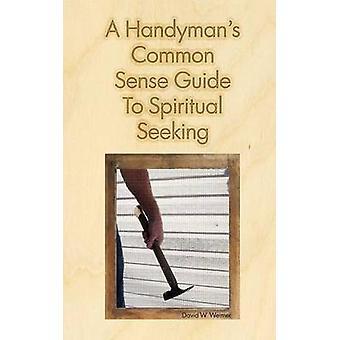 A Handymans Common Sense Guide to Spiritual Seeking by Weimer & David W.