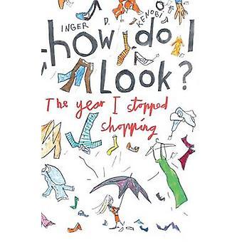 How Do I Look  The Year I Stopped Shopping by Kenobi & Inger D.