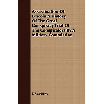 Assassination Of Lincoln A History Of The Great Conspiracy Trial Of The Conspirators By A Military Commission. by Harris & T. M.
