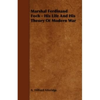 Marshal Ferdinand Foch  His Life and His Theory of Modern War by Atteridge & A. Hilliard