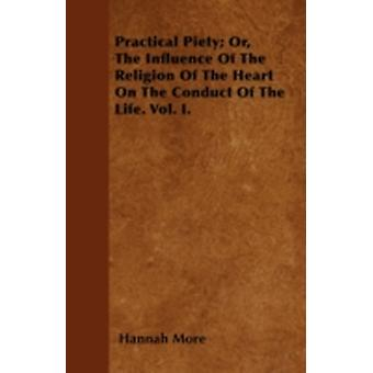Practical Piety Or The Influence Of The Religion Of The Heart On The Conduct Of The Life. Vol. I. by More & Hannah