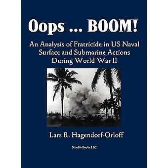 Oops Boom  An Analysis of Fratricide in US Naval Surface and Submarine Forces in World War II by HagendorfOrloff & Lars P.