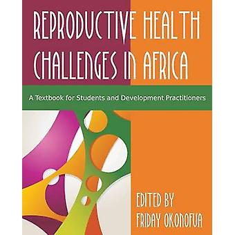 Confronting the Challenge of Reproductive Health in Africa A Textbook for Students and Development Practitioners by Okonofua & Friday