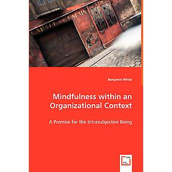 Mindfulness within an Organizational Context  A Premise for the Intrasubjective Being by White & Benjamin