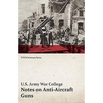Notes on AntiAircraft Guns  Compiled at the Army War College from the Latest Available Information  April 1917 WWI Centenary Series by College & U. S. Army War