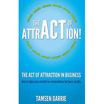The Act of Attraction  How to Align Your Activity for Extraordinary Business Results by Garrie & Tamsen
