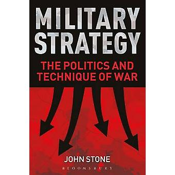 Military Strategy - The Politics and Technique of War by John Stone -