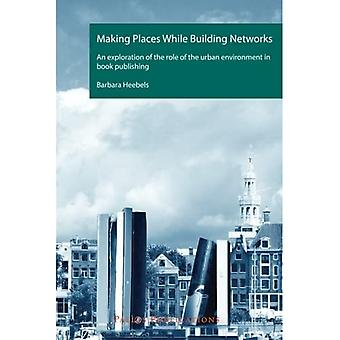 Making Places While Building Networks: An Exploration of the Role of the Urban Environment in Book Publishing...