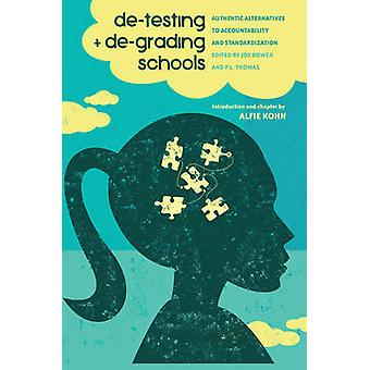 DeTesting and DeGrading Schools  Authentic Alternatives to Accountability and Standardization by Edited by Joe Bower & Edited by P L Thomas