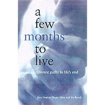 A Few Months to Live - Different Paths to Life's End by Jana Staton -