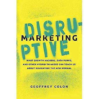 Disruptive Marketing: What Growth Hackers, Data Punks, and Other Hybrid Thinkers Can Teach Us about Navigating...