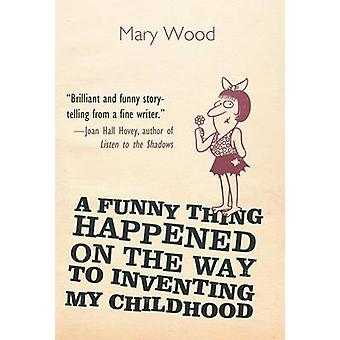A Funny Thing Happened on the Way to Inventing My Childhood by Wood & Mary Dobbs